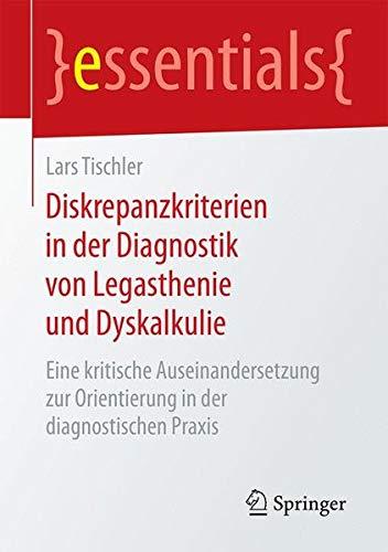 Diskrepanzkriterien in der Diagnostik von Legasthenie und Dyskalkulie: Eine kritische Auseinandersetzung zur Orientierung in der diagnostischen Praxis (essentials)