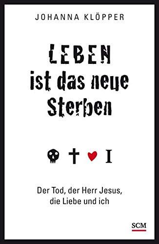 Leben ist das neue Sterben: Der Tod, der Herr Jesus, die Liebe und ich