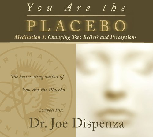 You Are the Placebo Meditation 1: Changing Two Beliefs and Perceptions by Dr. Joe Dispenza (2014-04-29)