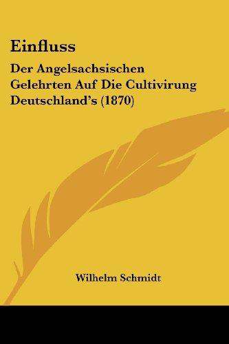 Einfluss: Der Angelsachsischen Gelehrten Auf Die Cultivirung Deutschland's (1870)