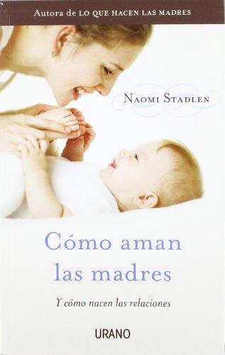 Como Aman las Madres: Y Como Nacen las Relaciones por Naomi Stadlen