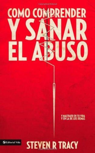 Como Comprender y Sana el Abuso: Y Maltrato en Tu Vida y en la de los Demas = Understanding and Healing Abuse
