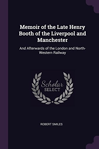 Memoir of the Late Henry Booth of the Liverpool and Manchester: And Afterwards of the London and North-Western Railway por Robert Smiles