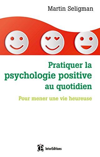 Pratiquer la psychologie positive au quotidien - Pour mener une vie heureuse