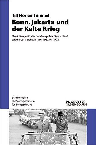 Bonn, Jakarta und der Kalte Krieg: Die Außenpolitik der Bundesrepublik Deutschland gegenüber Indonesien von 1952 bis 1973 (Schriftenreihe der Vierteljahrshefte für Zeitgeschichte)