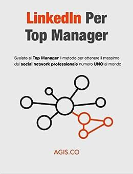LinkedIn per Top Manager : Svelato ai Top Manager il metodo per ottenere il massimo dal social network professionale numero UNO al mondo di [AGISCO]