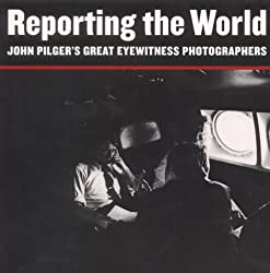 Reporting the World: John Pilgers Great Eyewitness Photographers
