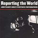 Reporting the World: John Pilger's Great Eyewitness Photographers