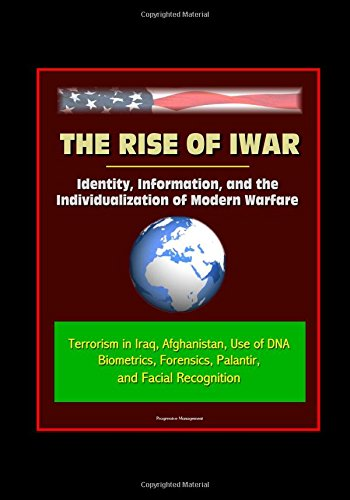 The Rise of Iwar: Identity, Information, and the Individualization of Modern Warfare - Terrorism in Iraq, Afghanistan, Use of DNA, Biometrics, Forensics, Palantir, and Facial Recognition