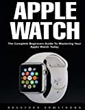 Apple Watch: The Complete Beginners Guide to Mastering Your Apple Watch Today