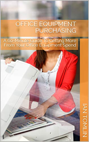 Office Equipment Purchasing: A 60-Minute Guide To Getting More From Your Office Equipment Spend (English Edition)