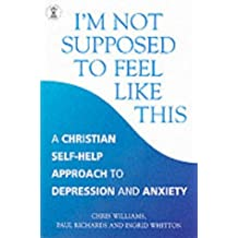 I'm Not Supposed to Feel Like This: A Christian approach to depression and anxiety (Hodder Christian Books)