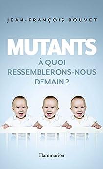 Mutants. À quoi ressemblerons-nous demain ? par [Bouvet, Jean-François]