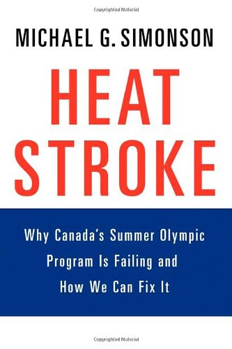 Heatstroke: Why Canada's Summer Olympic Program Is Failing -- And How We Can Fix It por Michael G. Simonson
