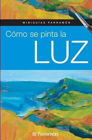 Cómo Se Pinta La Luz (Miniguías Parramón) por EQUIPO PARRAMON