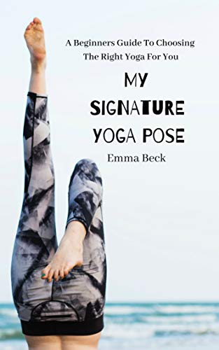 My Signature Yoga Pose: A Beginners Guide To Choosing  The Right Yoga For You (English Edition) por Emma Beck