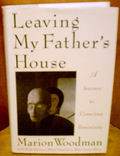 Leaving My Father's House: A Journey to Conscious Femininity por Marion Woodman