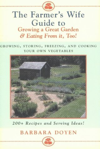 The Farmer's Wife Guide to Growing a Great Garden and Eating from it Too!: Storing, Freezing, and Cooking Your Own Vegetables: Growing, Storing, ... ... Vegetables - 200+ Recipes and Serving Ideas!