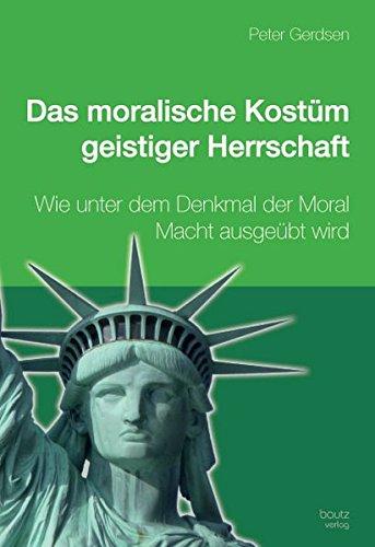Das moralische Kostüm geistiger Herrschaft: Wie unter dem Deckmantel der Moral Macht ausgeübt wird