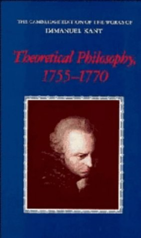 Theoretical Philosophy, 1755–1770 (The Cambridge Edition of the Works of Immanuel Kant)