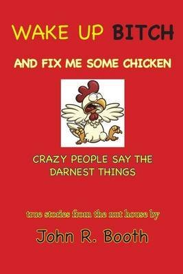 wake-up-bitch-and-fix-me-some-chicken-crazy-people-say-the-darnest-things-by-author-john-r-booth-pub