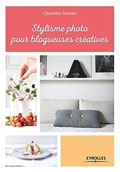 Stylisme photo pour blogueuses créatives: Les conseils dune styliste professionnelle (Les blogueuses créatives)