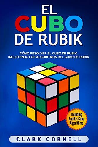 El cubo de Rubik: Cómo resolver el cubo de Rubik, incluyendo los algoritmos del cubo de Rubik (Libro en Español/Rubik's Cube Spanish Book) por Clark Cornell