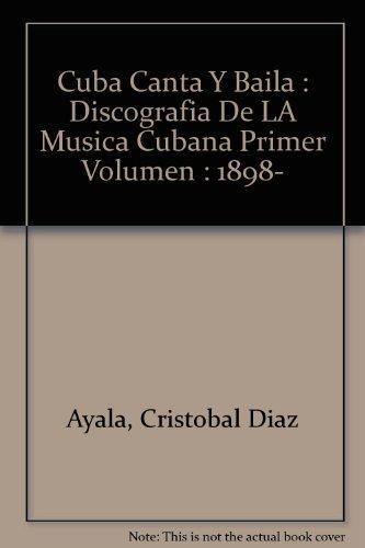 Cuba Canta Y Baila : Discografia De LA Musica Cubana Primer Volumen : 1898- por Cristobal Diaz Ayala