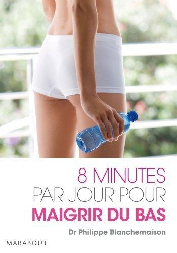 8 minutes par jour pour maigrir du bas de Blanchemaison. Docteur Philippe (2011) Poche