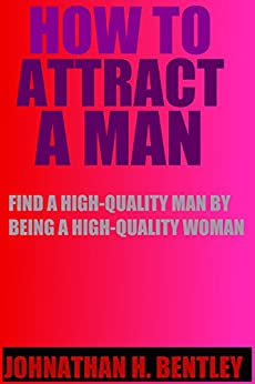 How to Attract a Man: Find a High-Quality Man by Being a High-Quality Woman (English Edition) par [BENTLEY, JOHNATHAN H.]