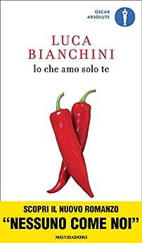 Io che amo solo te (Scrittori italiani e stranieri) di [Bianchini, Luca]