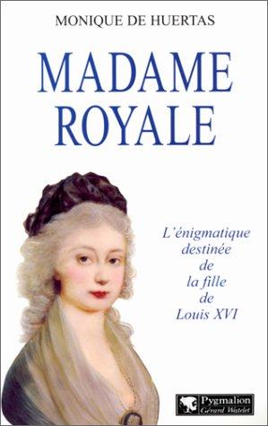 MADAME ROYAL. : L'énigmatique destinée de la fille de Louis XVI