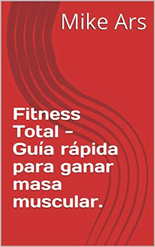 Fitness Total -  Guía rápida para ganar masa muscular. por Mike Ars