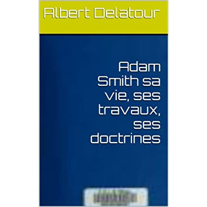 Adam Smith sa vie, ses travaux, ses doctrines