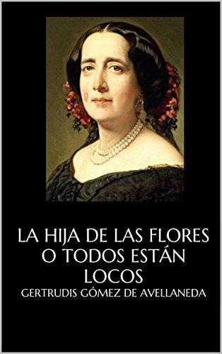 La hija de las flores o Todos están locos por Gertrudis Gómez de Avellaneda