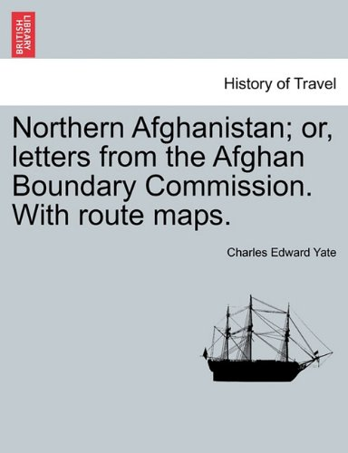 Northern Afghanistan; or, letters from the Afghan Boundary Commission. With route maps.