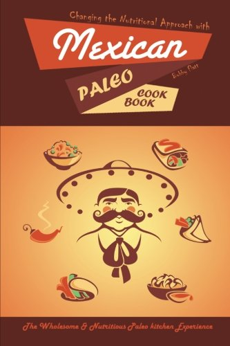 Changing the Nutritional Approach with Mexican Paleo Cookbook: The Wholesome & Nutritious Paleo kitchen Experience
