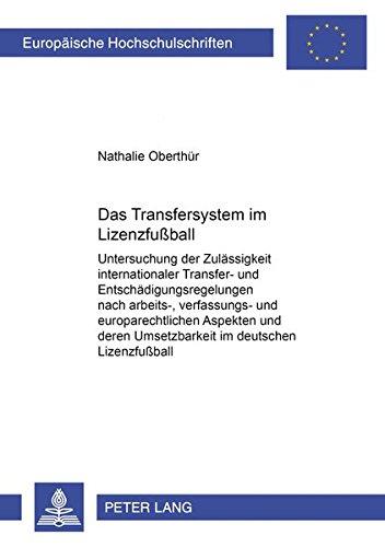 Das Transfersystem im Lizenzfußball: Untersuchung der Zulässigkeit internationaler Transfer- und Entschädigungsregelungen nach arbeits-, verfassungs- ... Hochschulschriften Recht, Band 3492)