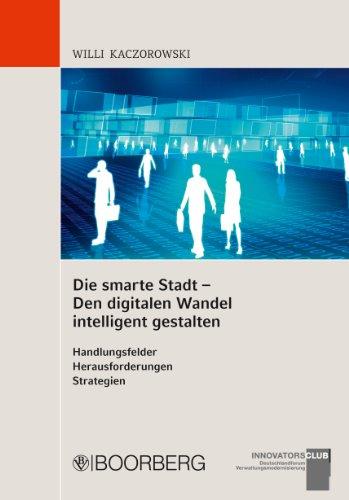 Die smarte Stadt - Den digitalen Wandel intelligent gestalten: Handlungsfelder Herausforderungen Strategien