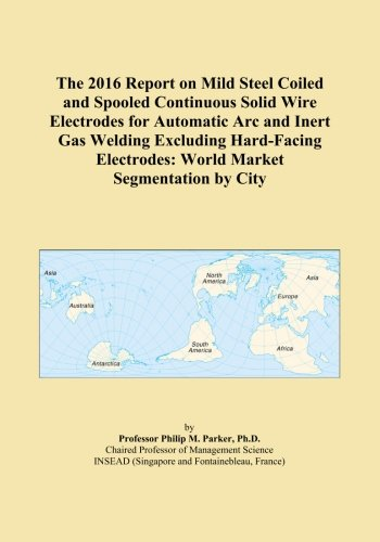 Mild-steel Welding Wire (The 2016 Report on Mild Steel Coiled and Spooled Continuous Solid Wire Electrodes for Automatic Arc and Inert Gas Welding Excluding Hard-Facing Electrodes: World Market Segmentation by City)