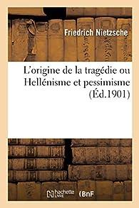 Origine de la Tragédie ou Hellénisme et Pessimisme par Friedrich Nietzsche