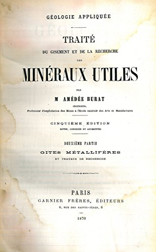 Geologie appliquee. Traite du Gisement et de la Recherche des Mineraux Utiles. Premiere partie : Geologie Pratique. Deuxieme partie : Gites metalliferes