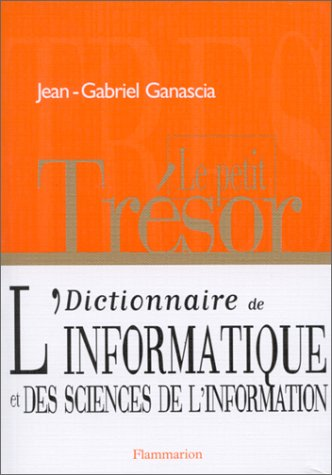 LE PETIT TRESOR. Dictionnaire de l'informatique et des sciences de l'information par Jean-Gabriel Ganascia