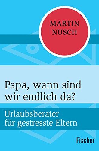 Buchseite und Rezensionen zu 'Papa, wann sind wir endlich da?: Urlaubsberater für gestresste Eltern' von Martin Nusch
