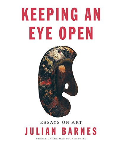 Keeping an Eye Open: Essays on Art por Julian Barnes