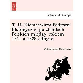 J. U. Niemcewicza Podro Z E Historyczne Po Ziemiach Polskich Mie Dzy Rokiem 1811 a 1828 Odbyte