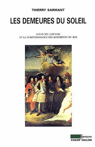 Les Demeures du soleil : Louis XIV, Louvois et la Surintendance des bâtiments du roi par Thierry Sarmant