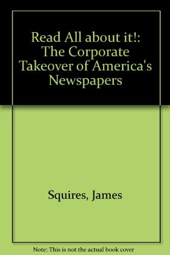 Read All About It!:: The Corporate Takeover of America's Newspapers by James D. Squires (1994-04-26)