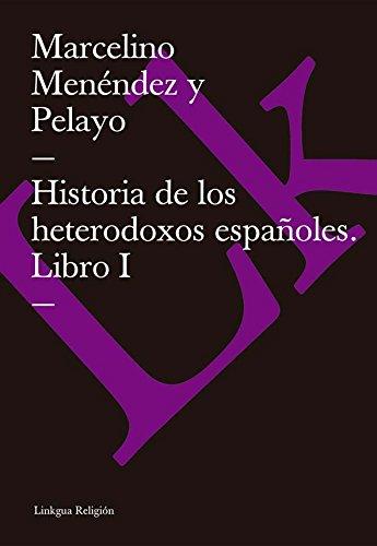 Historia de los heterodoxos españoles. Libro I por Marcelino Menéndez y Pelayo