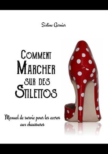 Comment marcher sur des stilettos : Manuel de survie pour les accros aux chaussures par Sixtine Garnier